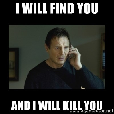 I will find you and kill you - I will find you And I will kill you