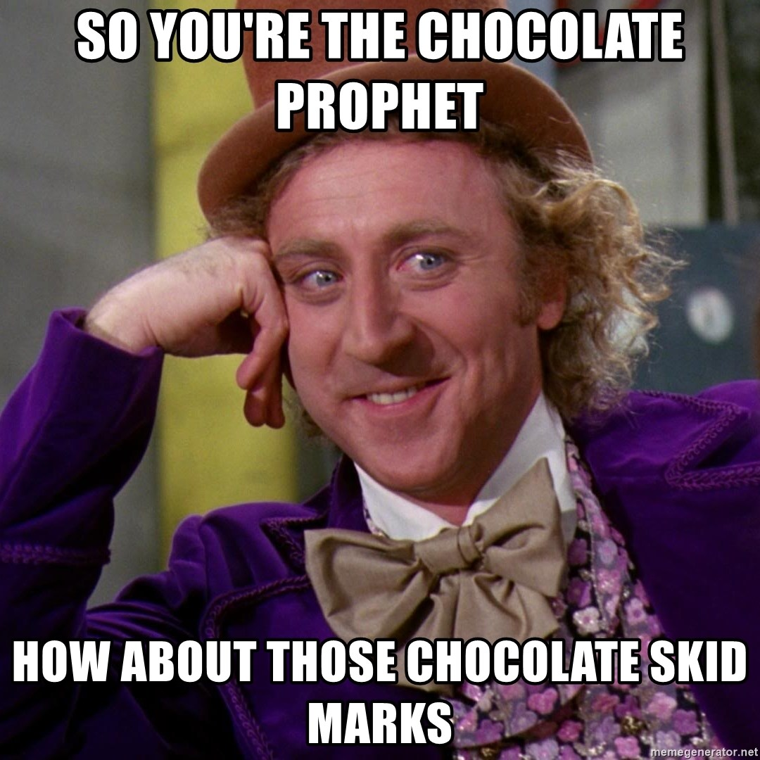 Willy Wonka - So you're the chocolate prOPhet  How about those chocolate skid marks