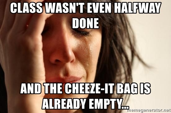 First World Problems - Class wasn't even halfway done And the cheeze-it bag is already empty...