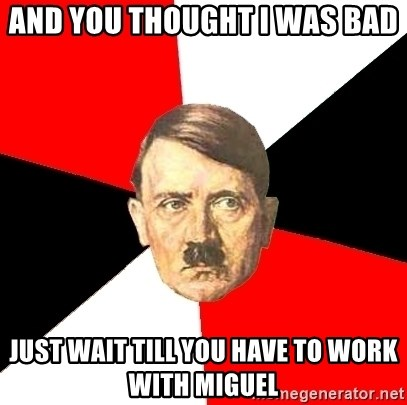 Advice Hitler - And you thought i was bad just wait till you have to work with miguel
