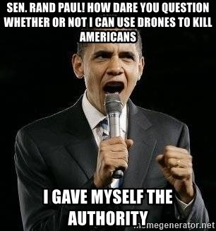 Expressive Obama - Sen. Rand Paul! How dare you question whether or not i can use drones to kill americans i gave myself the authority