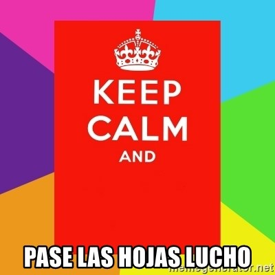 Keep calm and -  PASE LAS HOJAS LUCHO