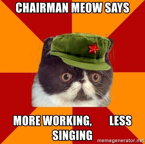 Communist Cat - chairman meow says more working,        less singing