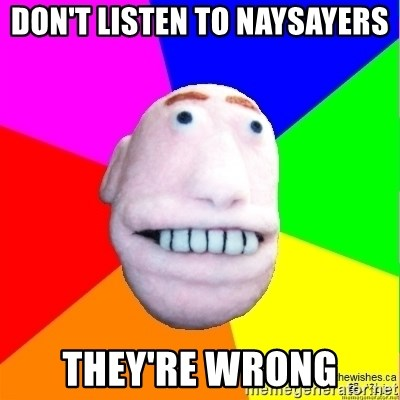 Earnestly Optimistic Advice Puppet - Don't listen to naysayers They're wrong