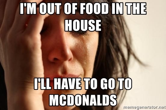 First World Problems - I'M OUT OF FOOD IN THE HOUSE I'LL HAVE TO GO TO MCDONALDS