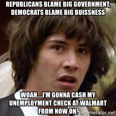 Conspiracy Keanu - Republicans blame Big Government, Democrats blame big buissness Woah....I'm gonna cash my unemployment check at walmart from now on.