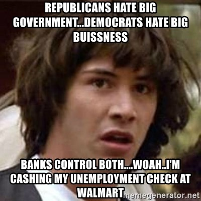 Conspiracy Keanu - Republicans hate Big government...Democrats hate big buissness Banks control both....woah..I'm cashing my unemployment check at walmart