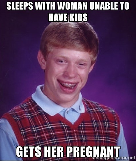 Bad Luck Brian - sleeps with woman unable to have kids gets her pregnant