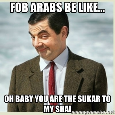 MR bean - fob arabs be like... oh baby you are the sukar to my shai