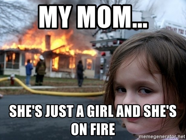 Disaster Girl - my mom... she's just a girl and she's on fire