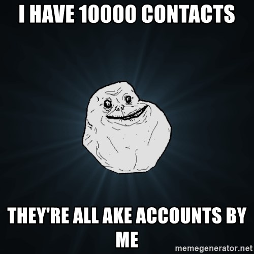 Forever Alone - I have 10000 contacts They're all ake accounts by me