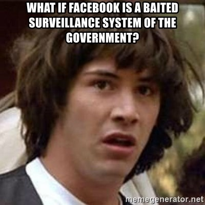 Conspiracy Keanu - what if facebook is a baited surveillance system of the government?