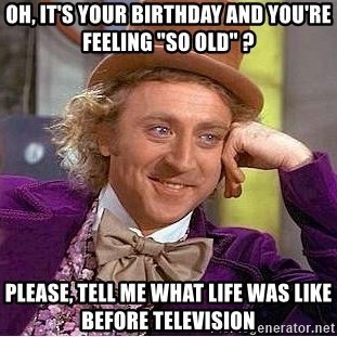 """Willy Wonka - oh, it's your birthday and you're feeling """"so old"""" ? please, tell me what life was like before television"""