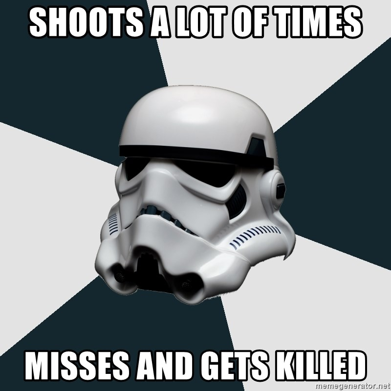 stormtrooper - shoots a lot of times misses and gets killed