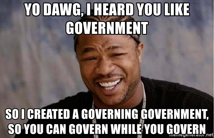 Yo Dawg - Yo Dawg, i heard you like government so i created a governing government, so you can govern while you govern