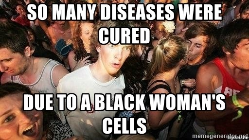 -Sudden Clarity Clarence - So many diseases were cured  Due to a black woman's cells