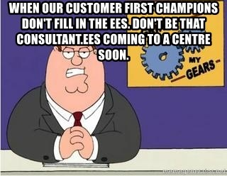 Grinds My Gears Peter Griffin - when our customer first champions don't fill in the ees. don't be that consultant.ees coming to a centre soon.