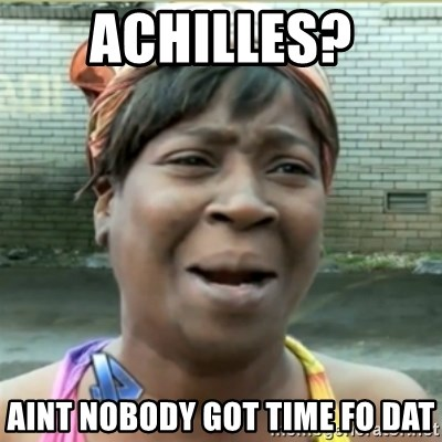 Ain't Nobody got time fo that - Achilles? Aint nobody got time fo dat