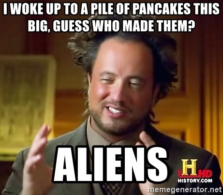 Ancient Aliens - I woke up to a pile of pancakes this big, guess who made them? Aliens