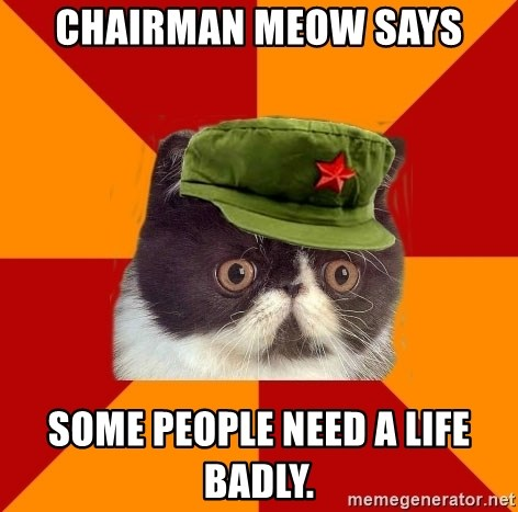 Communist Cat - Chairman meow says some people need a life badly.