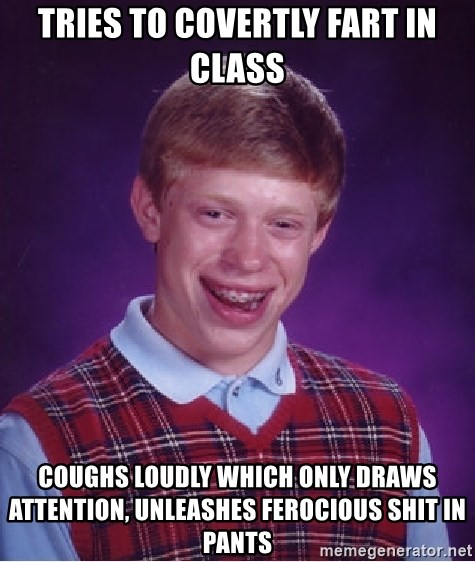 Bad Luck Brian - Tries to covertly fart in class coughs loudly which only draws attention, unleashes ferocious shit in pants