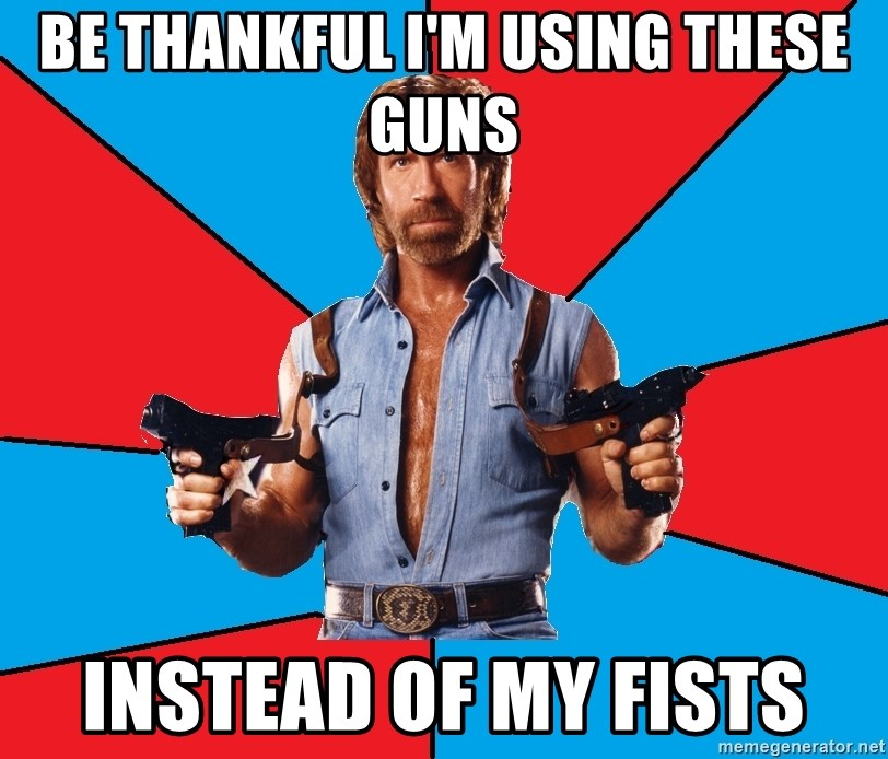Chuck Norris  - be thankful i'm using these guns instead of my fists