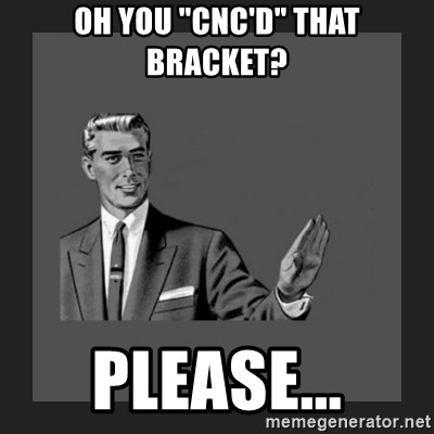 """kill yourself guy blank - Oh you """"cnc'd"""" that bracket? Please..."""