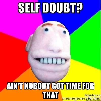 Earnestly Optimistic Advice Puppet - Self doubt? Ain't Nobody got time for that
