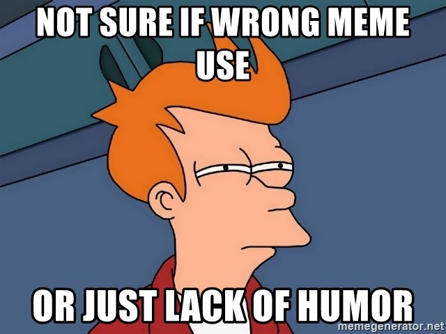 Futurama Fry - Not sure if wrong meme use or just lack of humor
