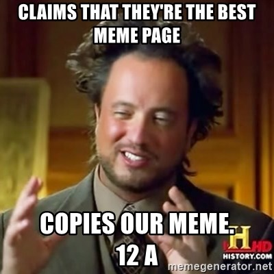 ancient alien guy - CLAIMS THAT THEY'RE THE BEST MEME PAGE COPIES OUR MEME.            12 A