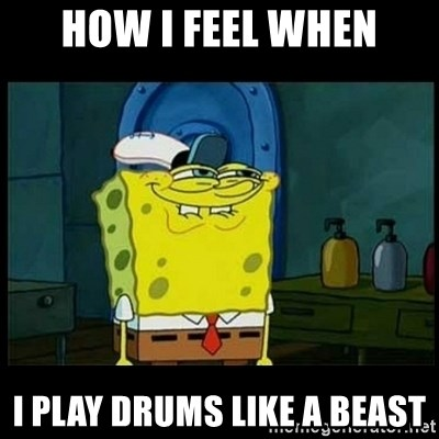 Don't you, Squidward? - HOW I FEEL WHEN I PLAY DRUMS LIKE A BEAST