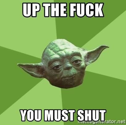 Advice Yoda Gives - UP THE FUCK YOU MUST SHUT