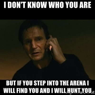 liam neeson taken - i don't know who you are but if you step into the arena i will find you and i will hunt you