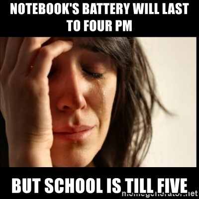 First World Problems - Notebook's battery will last to four PM But school is till five