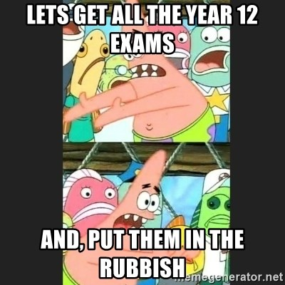 Pushing Patrick - LETS GET ALL THE YEAR 12 EXAMS  AND, PUT THEM IN THE RUBBISH