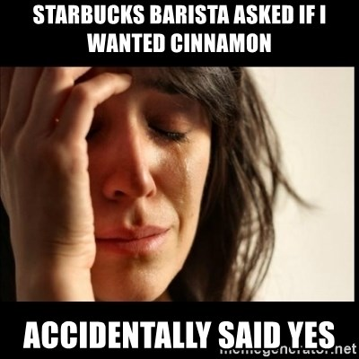First World Problems - Starbucks barista asked if I wanted cinnamon Accidentally said yes