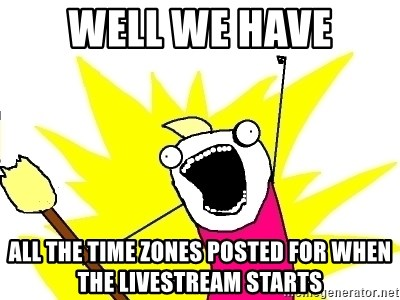 X ALL THE THINGS - Well we have all the time zones posted for when the livestream starts