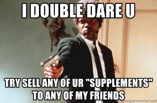 "I double dare you - I DOUBLE DARE U TRY SELL ANY OF UR ""SUPPLEMENTS"" TO ANY OF MY FRIENDS"