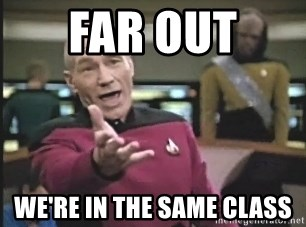 Captain Picard - FAR OUT  WE'RE IN THE SAME CLASS
