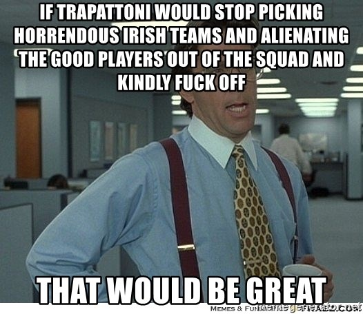 That would be great - If trapAtToni would Stop picking horrendous irish teams and alienating the good players out of the squad and kindly fuck off That would be great