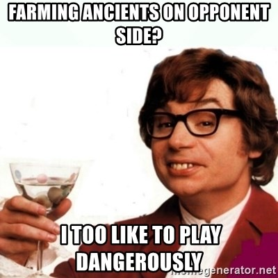 Austin Powers Drink - farming ancients on opponent side?  I too like to play dangerously