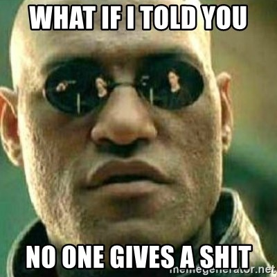 What If I Told You - What if i told you no one gives a shit