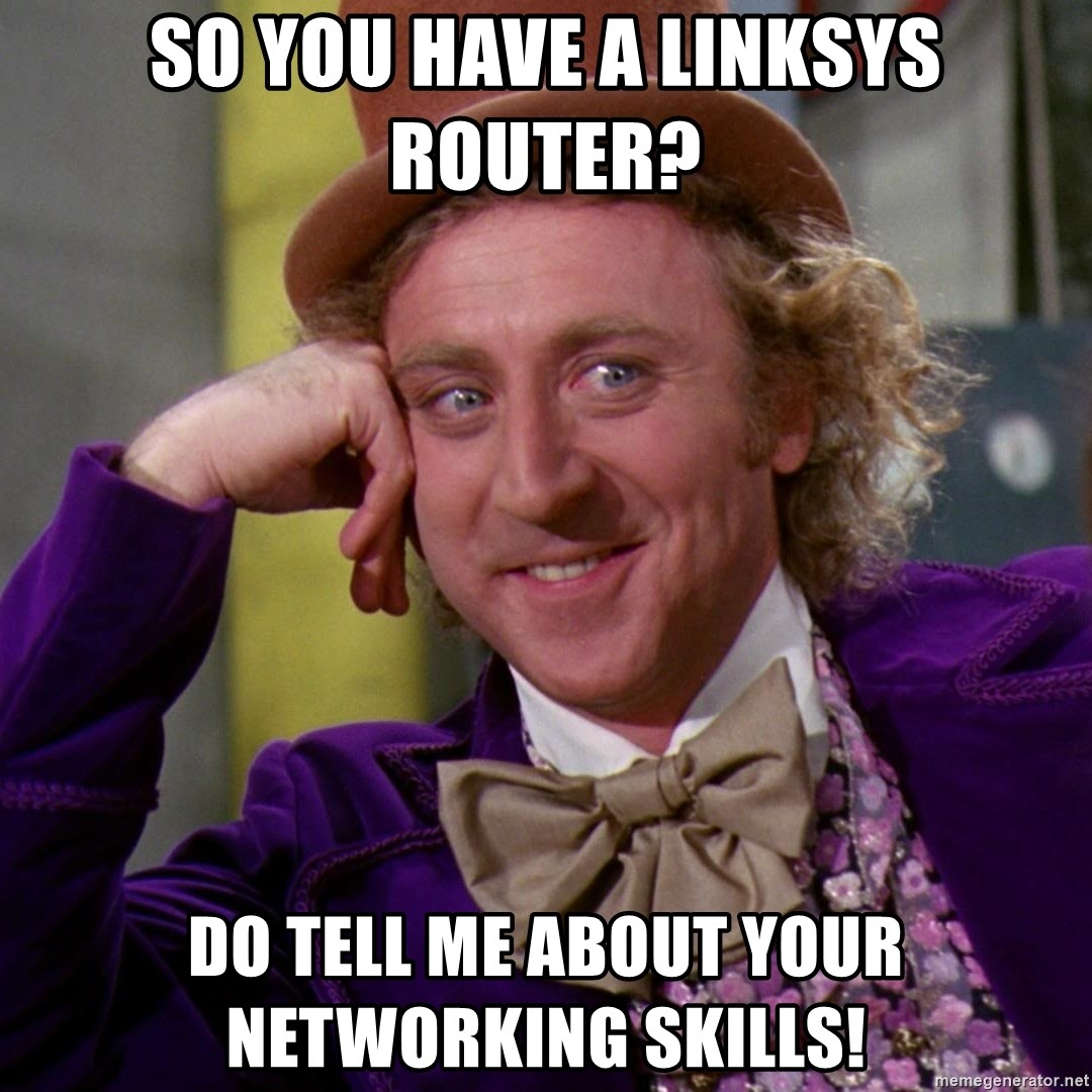 Willy Wonka - So you have a linksys router? Do tell me about your networking skills!