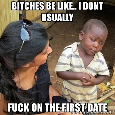 skeptical black kid - BITCHES BE LIKE.. I DONT USUALLY FUCK ON THE FIRST DATE