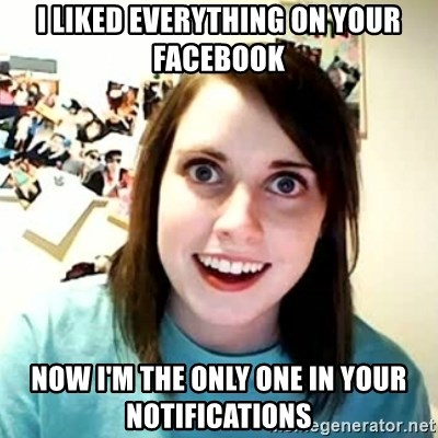 overly attached girl - I liked everything on your facebook Now I'm the only one in your notifications