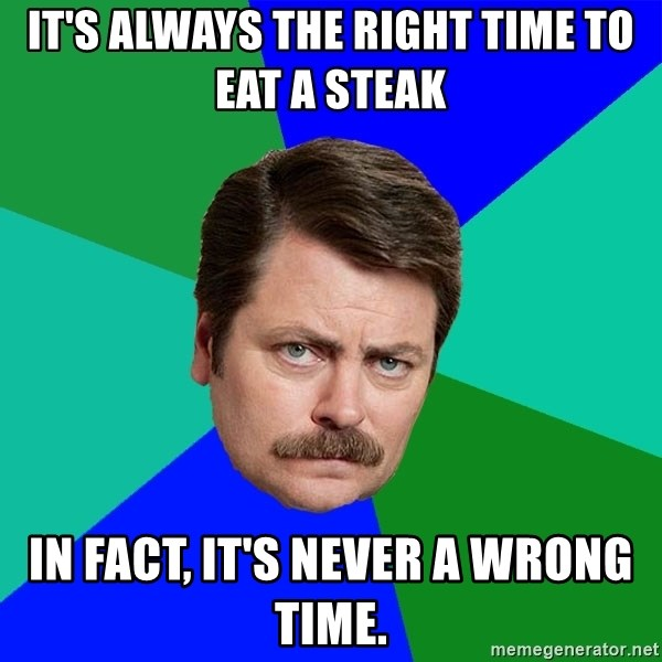 Advice Ron Swanson - It's always the right time to eat a steak In fact, it's never a wrong time.
