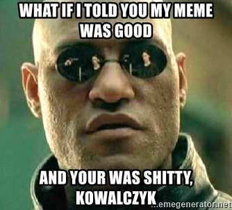 What if I told you / Matrix Morpheus - what if i told you my meme was good  and your was shitty, kowalczyk