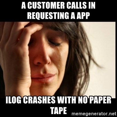 First World Problems - A customer calls in requesting a APP  Ilog crashes with no paper tape