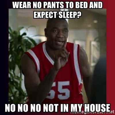 Dikembe Mutombo - wear no pants to bed and expect sleep? no no no not in my house