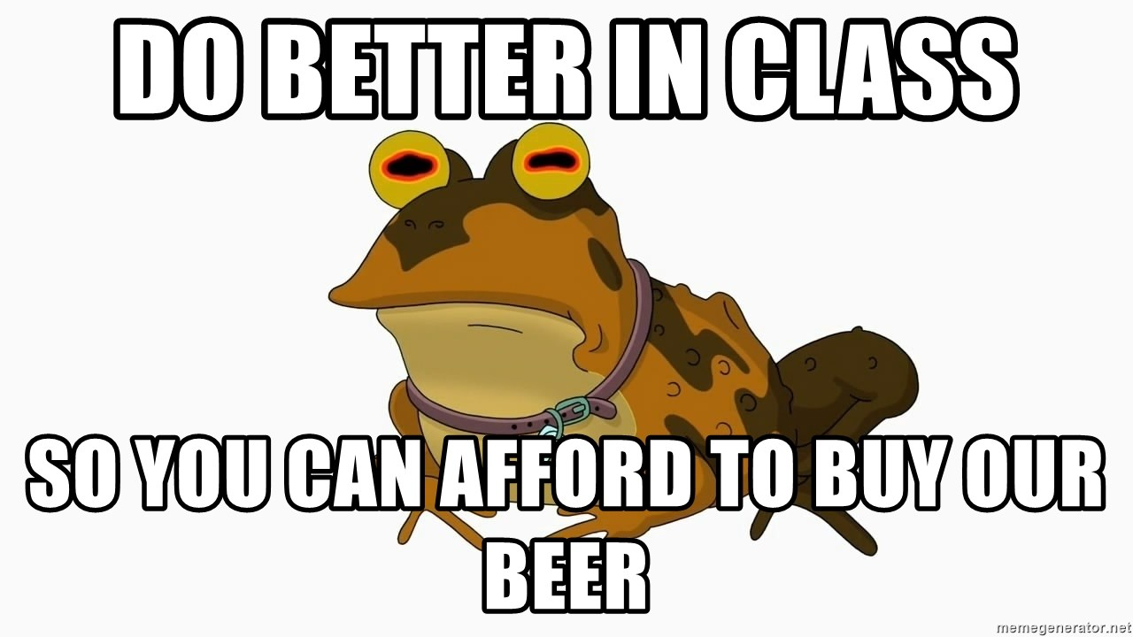 hypnotoad - Do better in class so you can afford to buy our beer